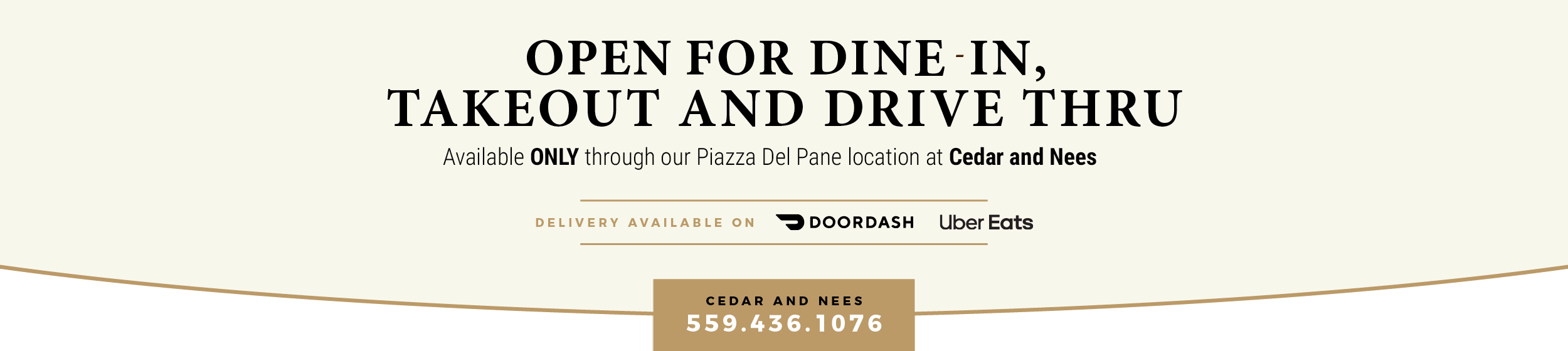 Due to COVID 19, Our dining rooms are temporarily closed. Takeour and Drive Thru available ONLY through our Piazza Del Pane location at Cedar and Nees. Delivery available on Doordash and Uber Eats. Cedar - 559.436.1076.